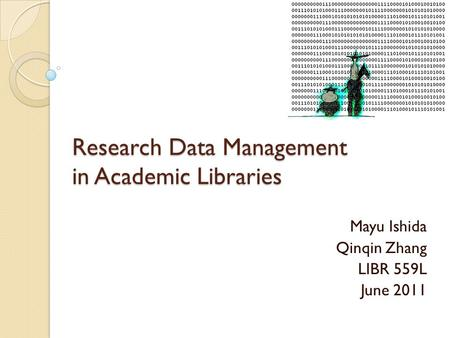 Research Data Management in Academic Libraries Mayu Ishida Qinqin Zhang LIBR 559L June 2011.