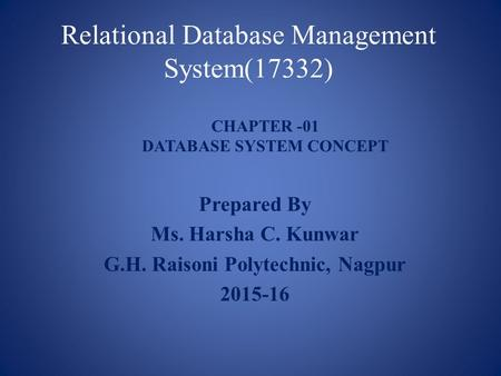 Relational Database Management System(17332) Prepared By Ms. Harsha C. Kunwar G.H. Raisoni Polytechnic, Nagpur 2015-16 CHAPTER -01 DATABASE SYSTEM CONCEPT.