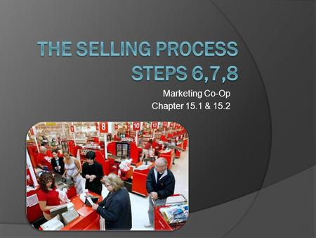 Marketing Co-Op Chapter 15.1 & 15.2. Step Six: Closing the Sale  Obtaining an agreement to buy from the customer help  All steps up to now have been.