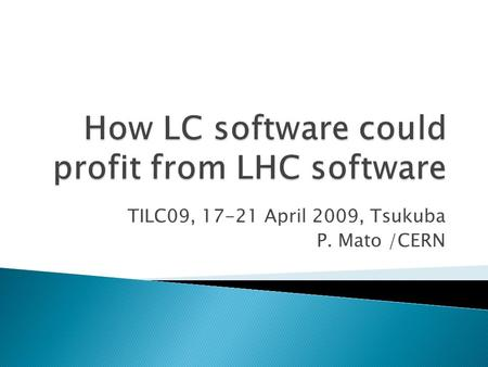TILC09, 17-21 April 2009, Tsukuba P. Mato /CERN.  Former LHCb core software coordination ◦ Architect of the GAUDI framework  Applications Area manager.