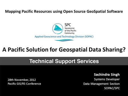 Mapping Pacific Resources using Open Source GeoSpatial Software Sachindra Singh Systems Developer Data Management Section SOPAC/SPC A Pacific Solution.