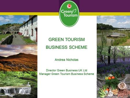 GREEN TOURISM BUSINESS SCHEME Andrea Nicholas Director Green Business UK Ltd Manager Green Tourism Business Scheme.