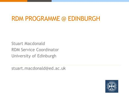 RDM EDINBURGH Stuart Macdonald RDM Service Coordinator University of Edinburgh