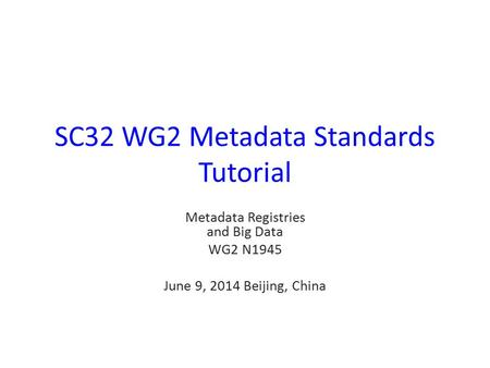 SC32 WG2 Metadata Standards Tutorial Metadata Registries and Big Data WG2 N1945 June 9, 2014 Beijing, China.