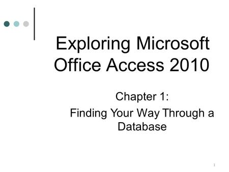 1 Chapter 1: Finding Your Way Through a Database Exploring Microsoft Office Access 2010.