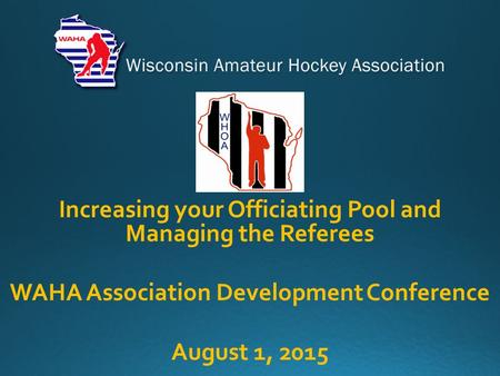 Increasing your Officiating Pool and Managing the Referees WAHA Association Development Conference August 1, 2015.