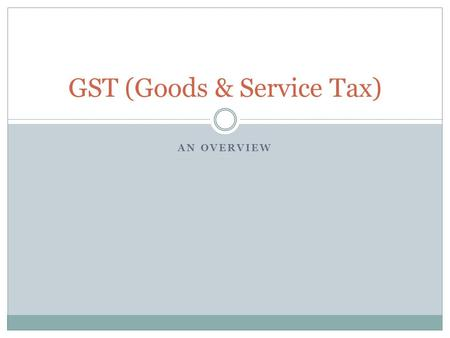 AN OVERVIEW GST (Goods & Service Tax). Table of Contents Following Questions to be addressed What Why How Implications When How much.