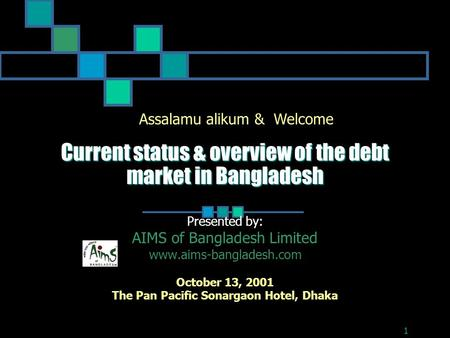 Current status & overview of the debt market in Bangladesh Presented by: AIMS of Bangladesh Limited www.aims-bangladesh.com October 13, 2001 The Pan Pacific.