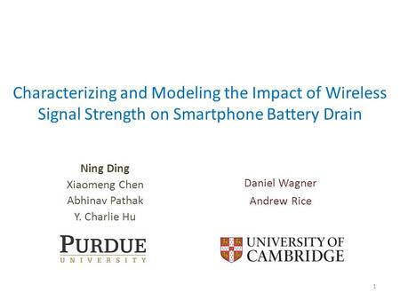Characterizing and Modeling the Impact of Wireless Signal Strength on Smartphone Battery Drain Ning Ding Xiaomeng Chen Abhinav Pathak Y. Charlie Hu 1 Daniel.
