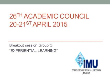 "26 TH ACADEMIC COUNCIL 20-21 ST APRIL 2015 Breakout session Group C ""EXPERIENTIAL LEARNING"""