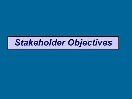 Stakeholder Objectives. Stakeholder Objectives (based on their needs / expectations, might include: Owner Wealth, profits, growth, reputation. Summary.