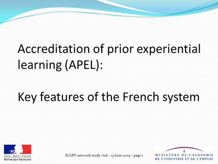 ELGPN network study visit – 15 June 2009 – page 1 Accreditation of prior experiential learning (APEL): Key features of the French system.