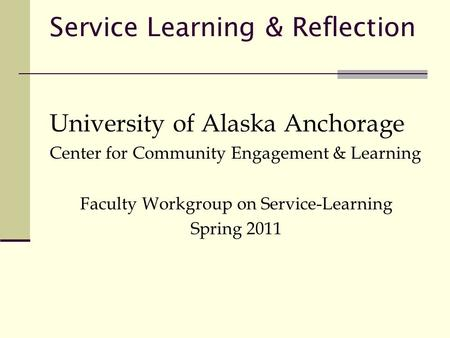 Service Learning & Reflection University of Alaska Anchorage Center for Community Engagement & Learning Faculty Workgroup on Service-Learning Spring 2011.