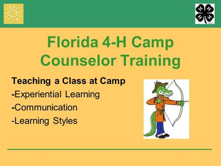 Florida 4-H Camp Counselor Training Teaching a Class at Camp -Experiential Learning -Communication -Learning Styles.