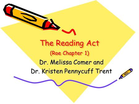 The Reading Act (Roe Chapter 1) Dr. Melissa Comer and Dr. Kristen Pennycuff Trent.