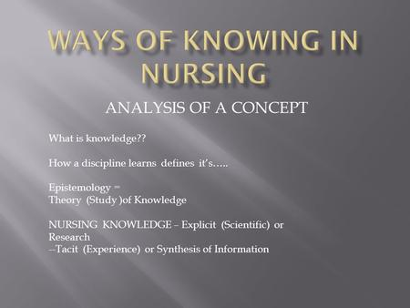ANALYSIS OF A CONCEPT What is knowledge?? How a discipline learns defines it's….. Epistemology = Theory (Study )of Knowledge NURSING KNOWLEDGE – Explicit.