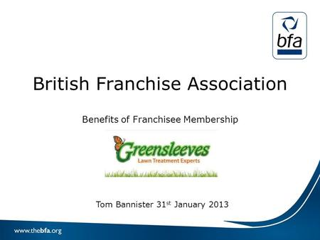 British Franchise Association Benefits of Franchisee Membership Tom Bannister 31 st January 2013.