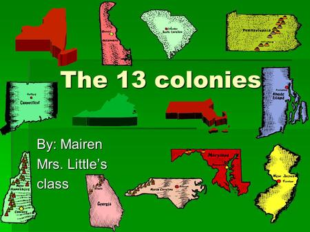 The 13 colonies The 13 colonies By: Mairen Mrs. Little's class.
