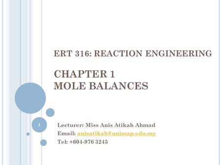 ERT 316: REACTION ENGINEERING CHAPTER 1 MOLE BALANCES Lecturer: Miss Anis Atikah Ahmad   Tel: +604-976.