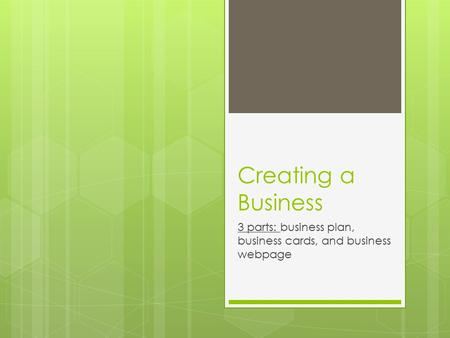 Creating a Business 3 parts: business plan, business cards, and business webpage.