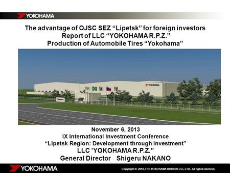 "Copyright © 2010, THE YOKOHAMA RUBBER CO., LTD. All rights reserved. The advantage of OJSC SEZ ""Lipetsk"" for foreign investors Report of LLC ""YOKOHAMA."