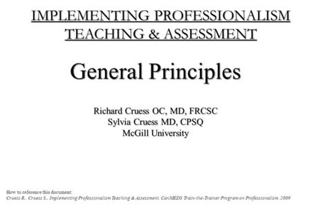 IMPLEMENTING PROFESSIONALISM TEACHING & ASSESSMENT General Principles Richard Cruess OC, MD, FRCSC Sylvia Cruess MD, CPSQ McGill University How to reference.