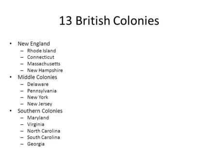 13 British Colonies New England – Rhode Island – Connecticut – Massachusetts – New Hampshire Middle Colonies – Delaware – Pennsylvania – New York – New.