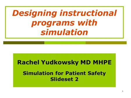 1 Rachel Yudkowsky MD MHPE Simulation for Patient Safety Slideset 2 Designing instructional programs with simulation.