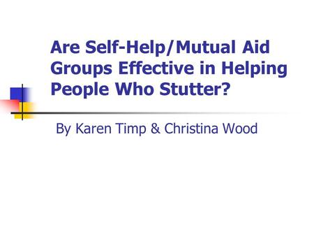 Are Self-Help/Mutual Aid Groups Effective in Helping People Who Stutter? By Karen Timp & Christina Wood.