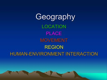 LOCATION PLACE MOVEMENT REGION HUMAN-ENVIRONMENT INTERACTION