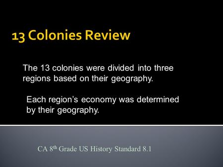 The 13 colonies were divided into three regions based on their geography. Each region's economy was determined by their geography. CA 8 th Grade US History.