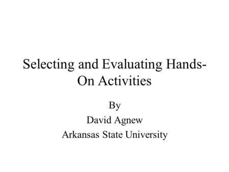 Selecting and Evaluating Hands- On Activities By David Agnew Arkansas State University.