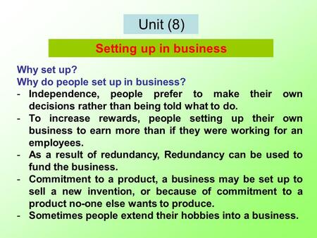 Unit (8) Why set up? Why do people set up in business? -Independence, people prefer to make their own decisions rather than being told what to do. -To.