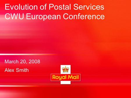 Evolution of Postal Services CWU European Conference March 20, 2008 Alex Smith.