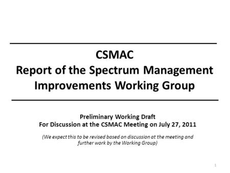 CSMAC Report of the Spectrum Management Improvements Working Group 1 Preliminary Working Draft For Discussion at the CSMAC Meeting on July 27, 2011 (We.