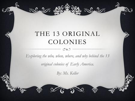 THE 13 ORIGINAL COLONIES Exploring the who, when, where, and why behind the 13 original colonies of Early America. By: Ms. Keller.