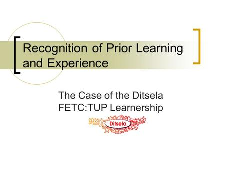 Recognition of Prior Learning and Experience The Case of the Ditsela FETC:TUP Learnership.