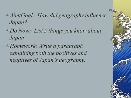 Aim/Goal: How did geography influence Japan? Do Now: List 5 things you know about Japan Homework: Write a paragraph explaining both the positives and negatives.