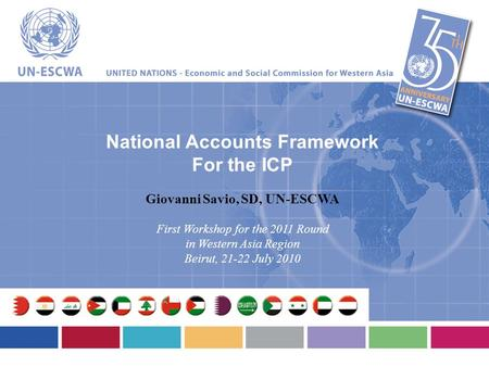 National Accounts Framework For the ICP Giovanni Savio, SD, UN-ESCWA First Workshop for the 2011 Round in Western Asia Region Beirut, 21-22 July 2010.