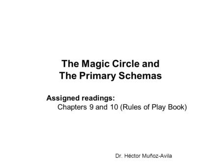 The Magic Circle and The Primary Schemas Dr. Héctor Muñoz-Avila Assigned readings: Chapters 9 and 10 (Rules of Play Book)