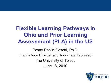 Flexible Learning Pathways in Ohio and Prior Learning Assessment (PLA) in the US Penny Poplin Gosetti, Ph.D. Interim Vice Provost and Associate Professor.