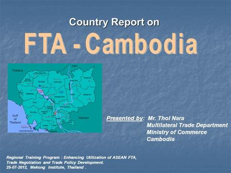 Country Report on Presented by: Mr. Thol Nara Multilateral Trade Department Ministry of Commerce Cambodia Regional Training Program : Enhancing Utilization.