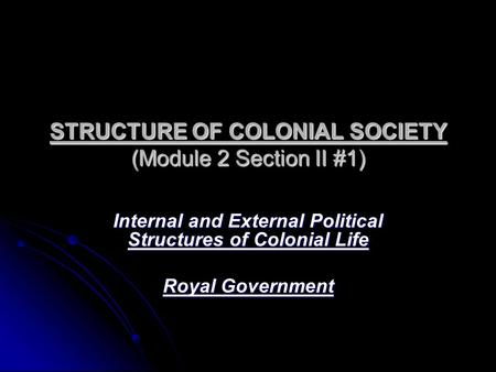 STRUCTURE OF COLONIAL SOCIETY (Module 2 Section II #1) Internal and External Political Structures of Colonial Life Royal Government.