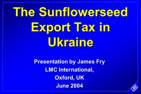 The Sunflowerseed Export Tax in Ukraine Presentation by James Fry LMC International, Oxford, UK June 2004.