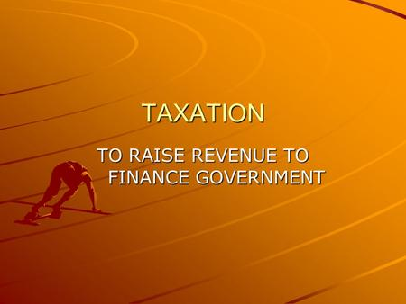 TAXATION TO RAISE REVENUE TO FINANCE GOVERNMENT. TYPES OF TAXES 1.INCOME TAX (PROGRESSIVE) 2.NATIONAL INSURANCE (NIC) – for the Job Seekers Allowance,