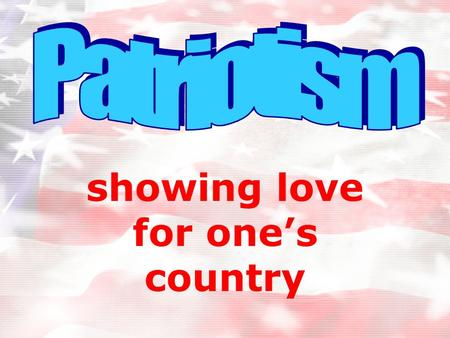 Showing love for one's country. We can show patriotism by... Displaying American flags Singing patriotic songs Saying the Pledge of Allegiance Respecting.