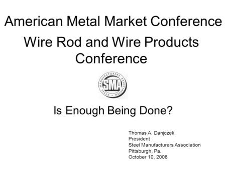 Thomas A. Danjczek President Steel Manufacturers Association Pittsburgh, Pa. October 10, 2008 American Metal Market Conference Wire Rod and Wire Products.