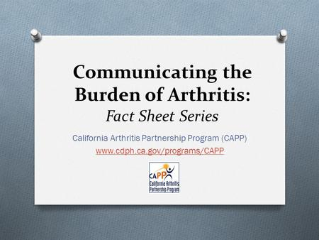 Communicating the Burden of Arthritis: Fact Sheet Series California Arthritis Partnership Program (CAPP) www.cdph.ca.gov/programs/CAPP.
