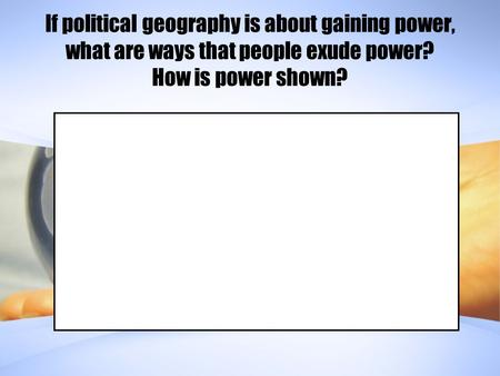 If political geography is about gaining power, what are ways that people exude power? How is power shown?