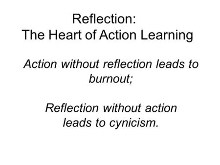 Action without reflection leads to burnout; Reflection without action leads to cynicism. Reflection: The Heart of Action Learning.